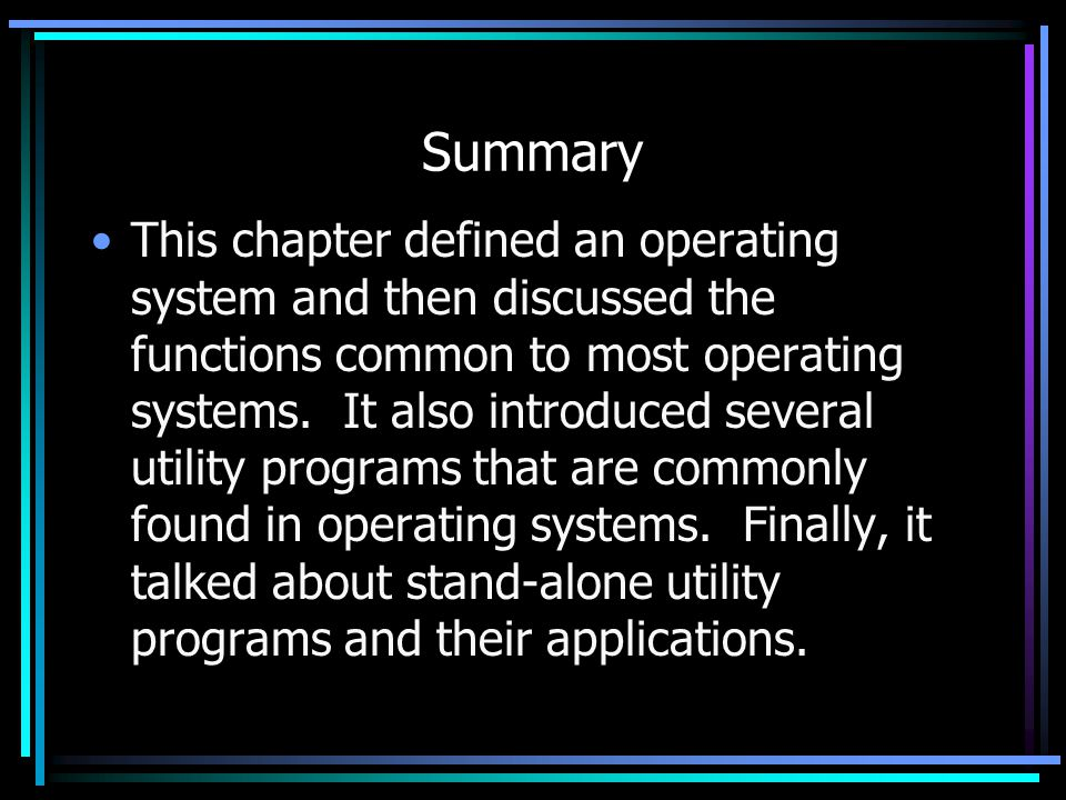 Summary This chapter defined an operating system and then discussed the functions common to most operating systems.