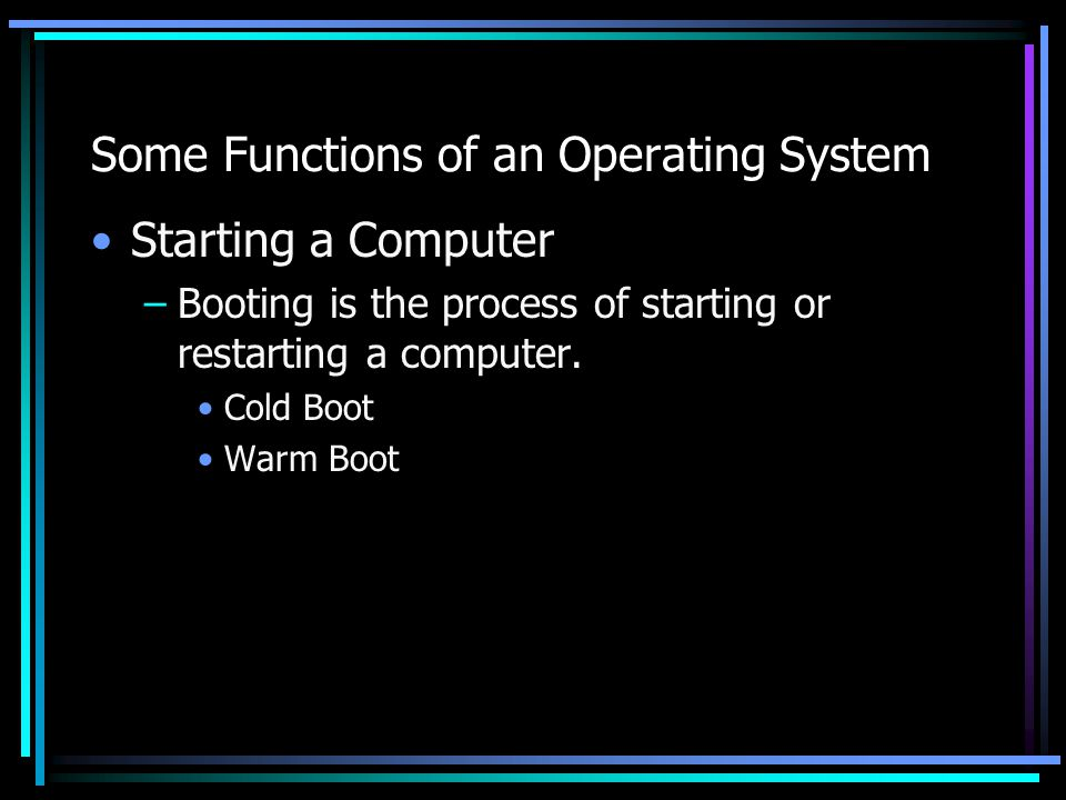 Some Functions of an Operating System Starting a Computer –Booting is the process of starting or restarting a computer.