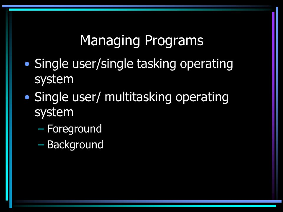 Managing Programs Single user/single tasking operating system Single user/ multitasking operating system –Foreground –Background