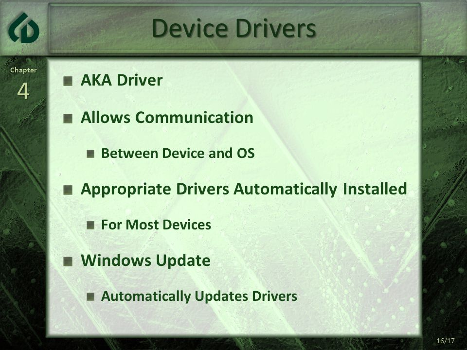 Chapter4 16/17 Device Drivers AKA Driver Allows Communication Between Device and OS Appropriate Drivers Automatically Installed For Most Devices Windows Update Automatically Updates Drivers 16