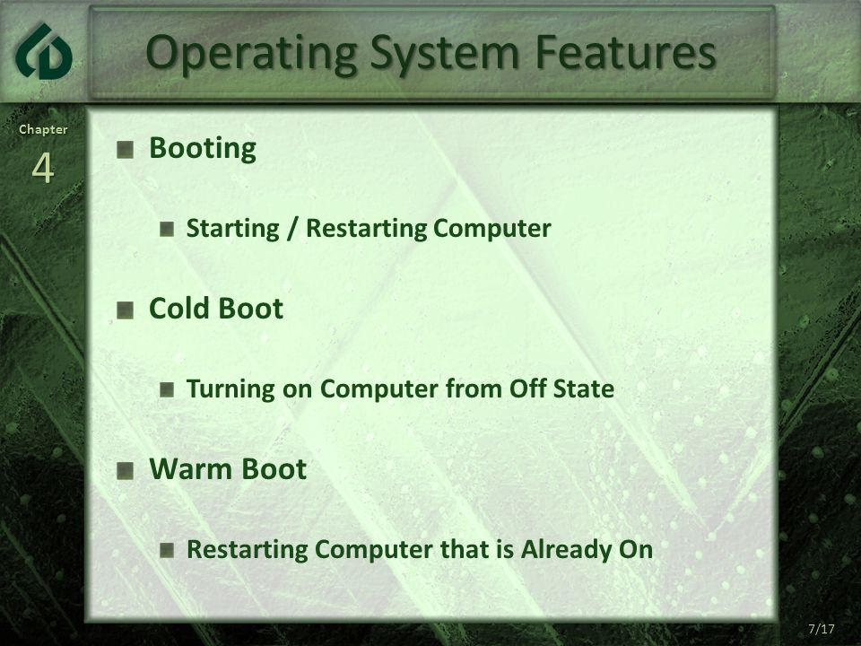 Chapter4 7/17 Operating System Features Booting Starting / Restarting Computer Cold Boot Turning on Computer from Off State Warm Boot Restarting Computer that is Already On 7