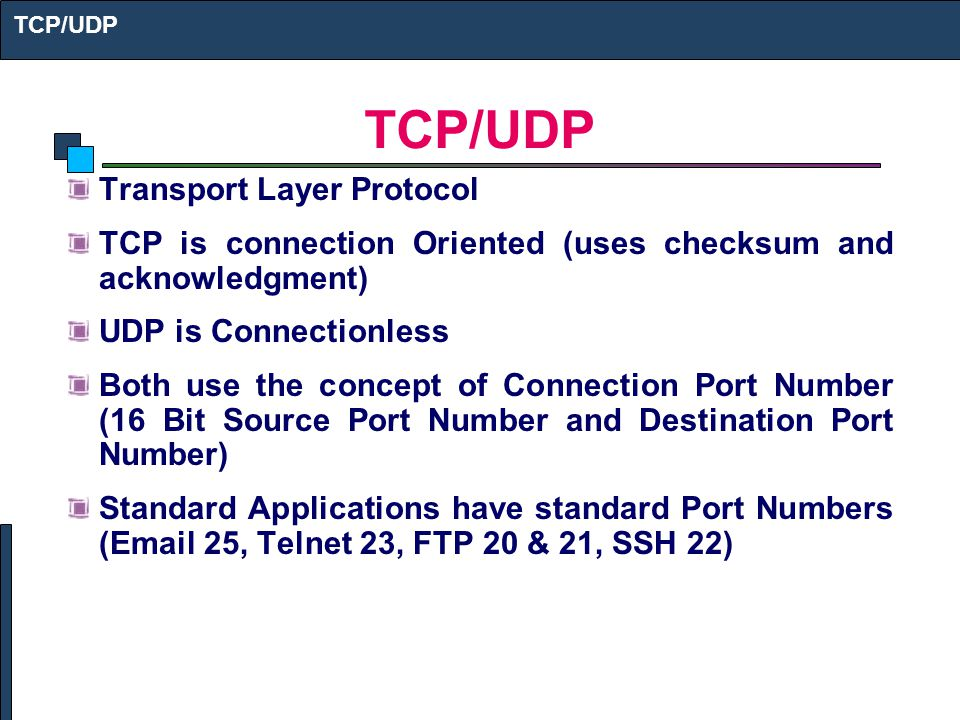 Transport Layer Protocol TCP is connection Oriented (uses checksum and acknowledgment) UDP is Connectionless Both use the concept of Connection Port Number (16 Bit Source Port Number and Destination Port Number) Standard Applications have standard Port Numbers ( 25, Telnet 23, FTP 20 & 21, SSH 22) TCP/UDP