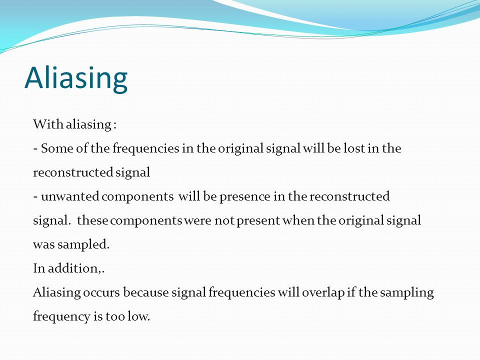 Aliasing With aliasing : - Some of the frequencies in the original signal will be lost in the reconstructed signal - unwanted components will be presence in the reconstructed signal.