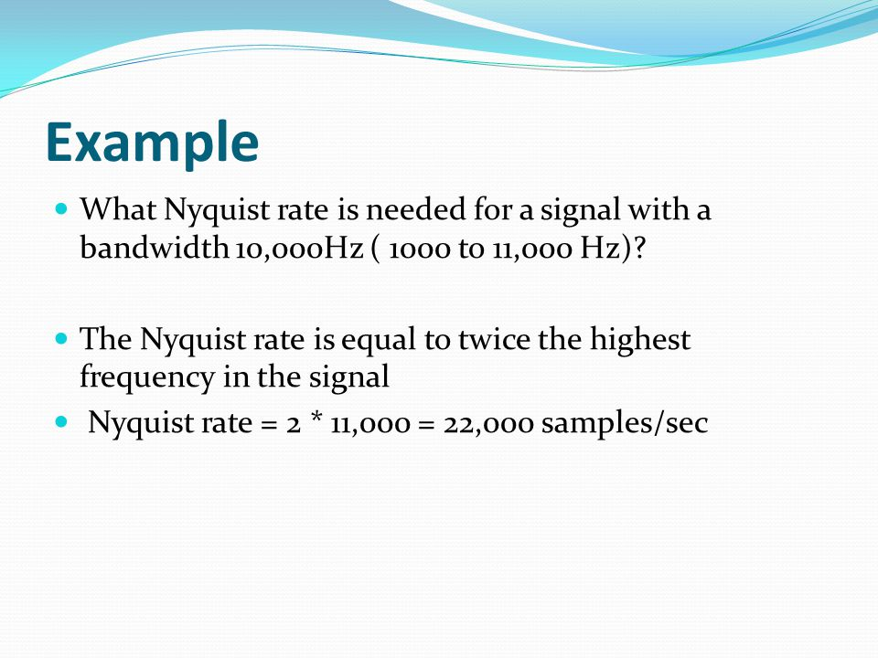 Example What Nyquist rate is needed for a signal with a bandwidth 10,000Hz ( 1000 to 11,000 Hz).