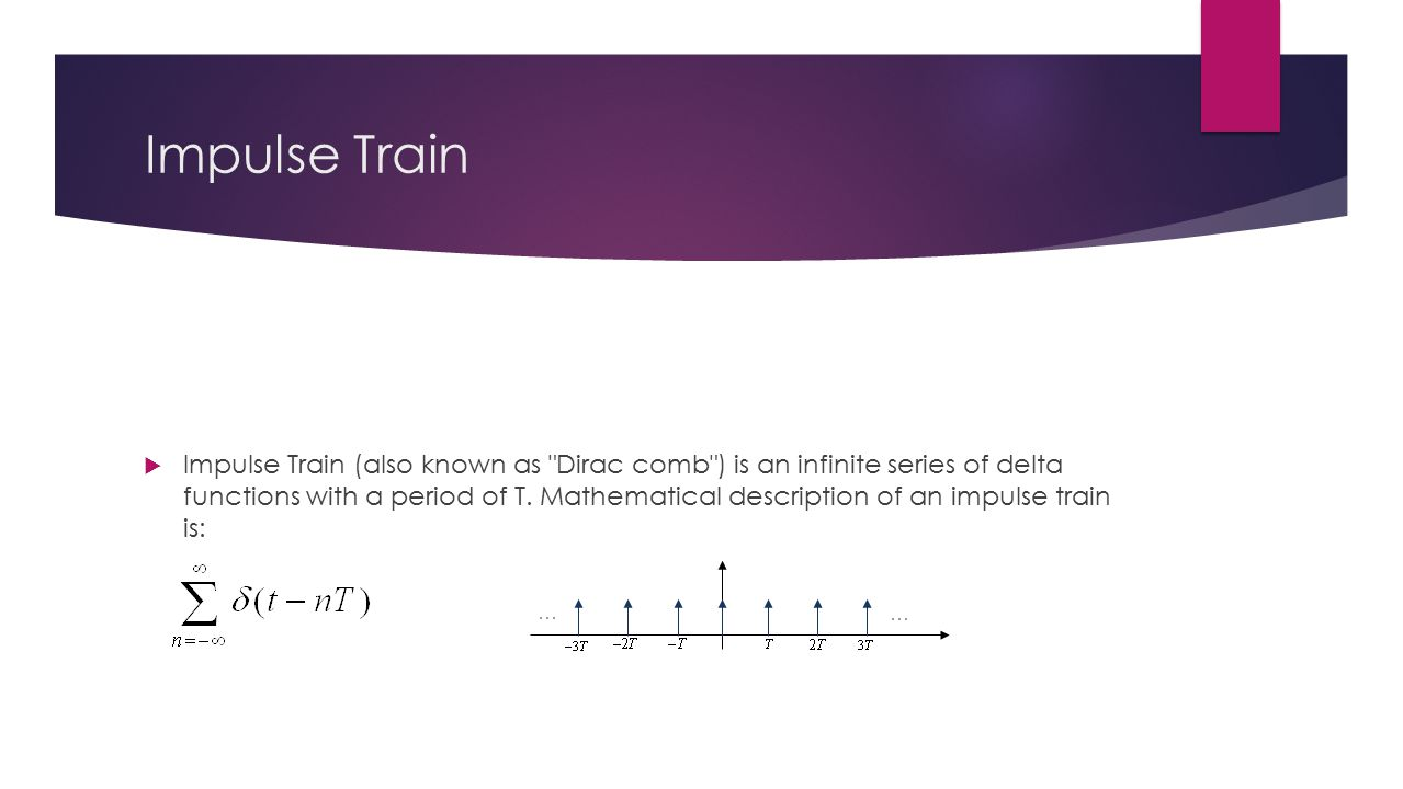 Impulse Train  Impulse Train (also known as Dirac comb ) is an infinite series of delta functions with a period of T.