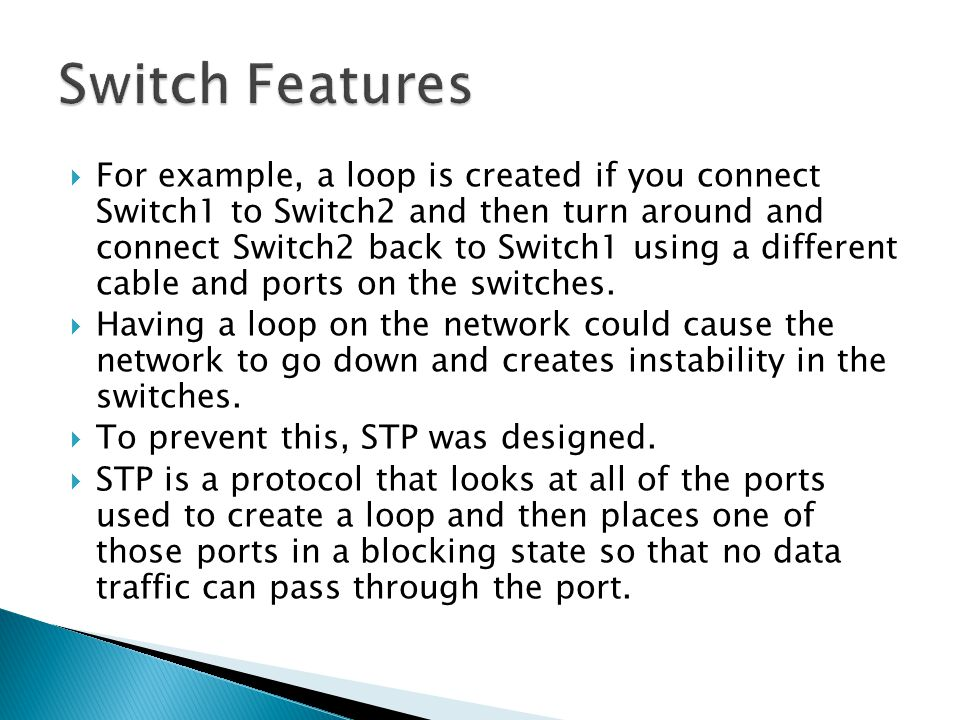  For example, a loop is created if you connect Switch1 to Switch2 and then turn around and connect Switch2 back to Switch1 using a different cable and ports on the switches.