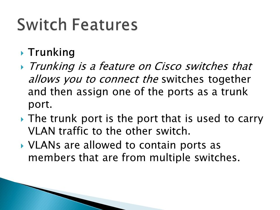  Trunking  Trunking is a feature on Cisco switches that allows you to connect the switches together and then assign one of the ports as a trunk port.