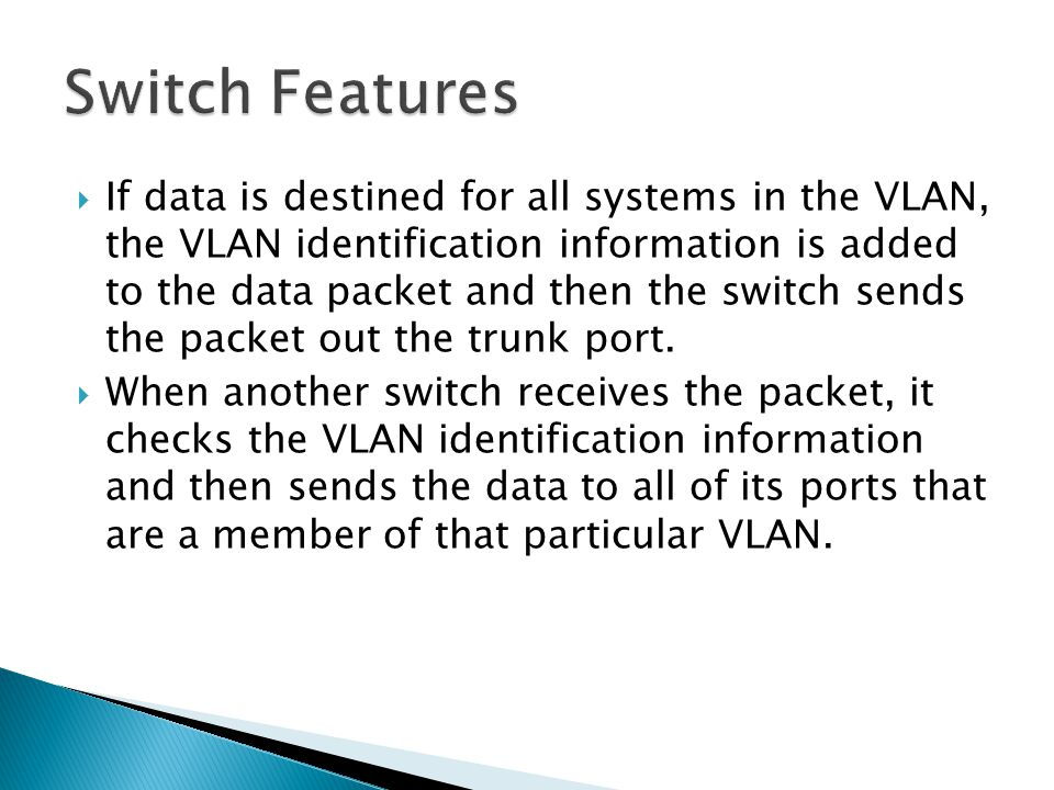  If data is destined for all systems in the VLAN, the VLAN identification information is added to the data packet and then the switch sends the packet out the trunk port.