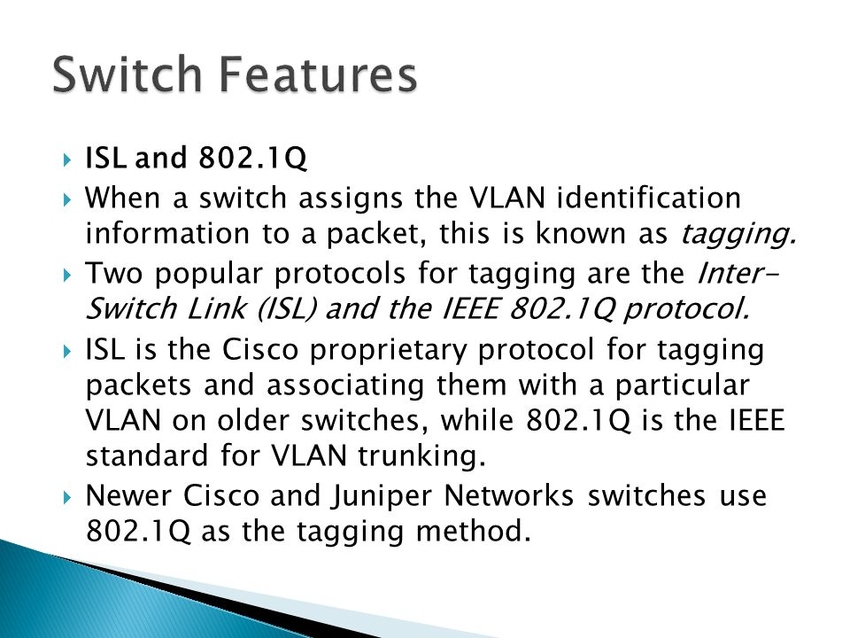  ISL and 802.1Q  When a switch assigns the VLAN identification information to a packet, this is known as tagging.