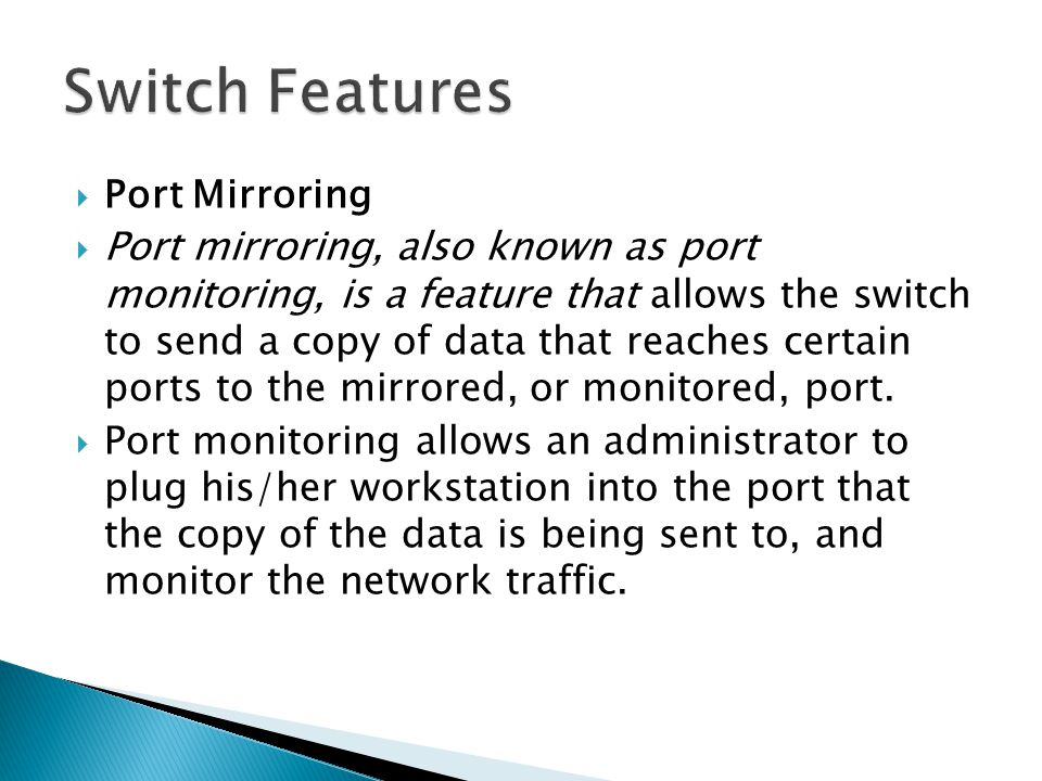  Port Mirroring  Port mirroring, also known as port monitoring, is a feature that allows the switch to send a copy of data that reaches certain ports to the mirrored, or monitored, port.