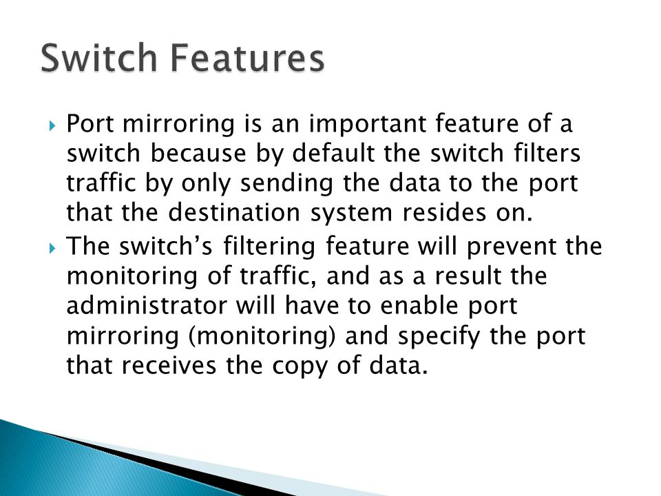  Port mirroring is an important feature of a switch because by default the switch filters traffic by only sending the data to the port that the destination system resides on.