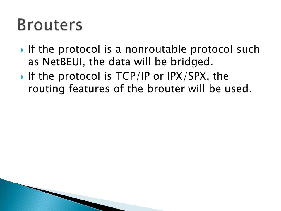  If the protocol is a nonroutable protocol such as NetBEUI, the data will be bridged.