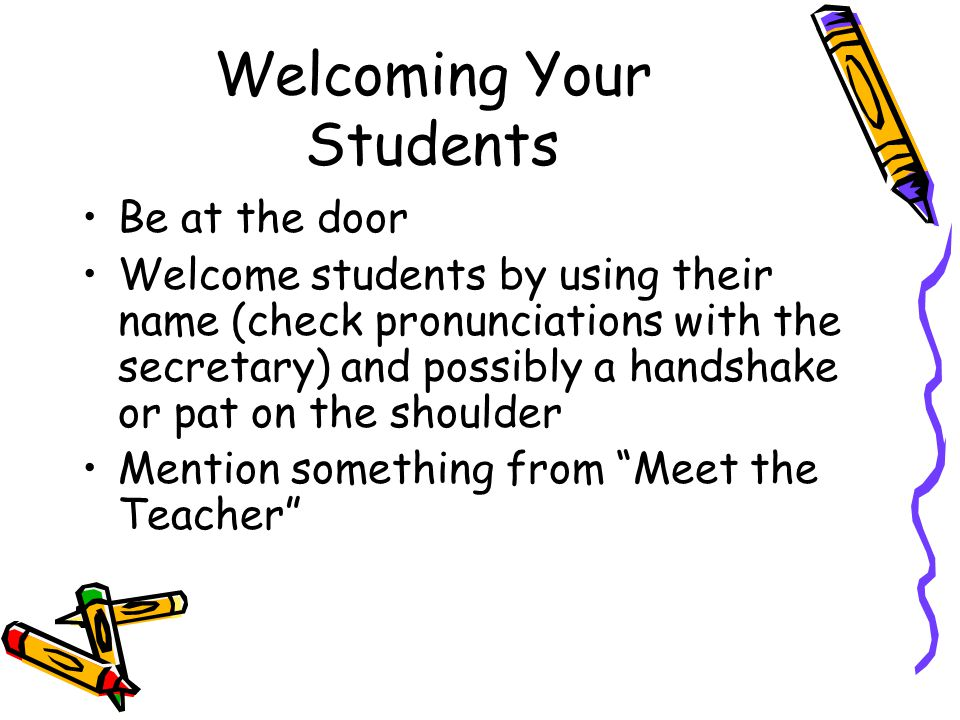 Welcoming Your Students Be at the door Welcome students by using their name (check pronunciations with the secretary) and possibly a handshake or pat on the shoulder Mention something from Meet the Teacher