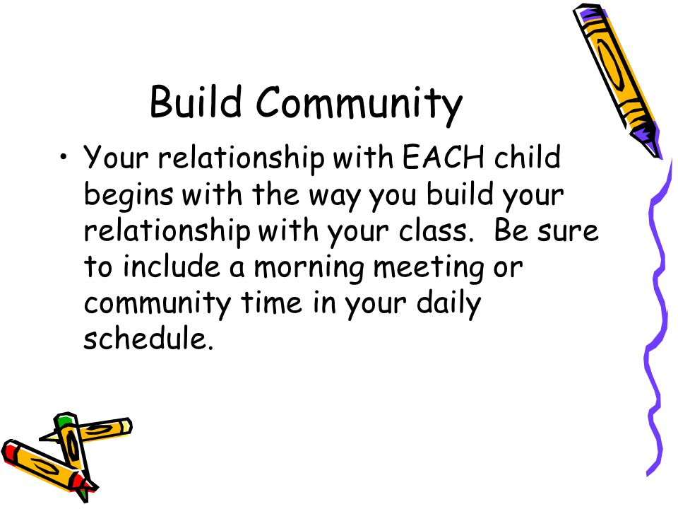 Build Community Your relationship with EACH child begins with the way you build your relationship with your class.
