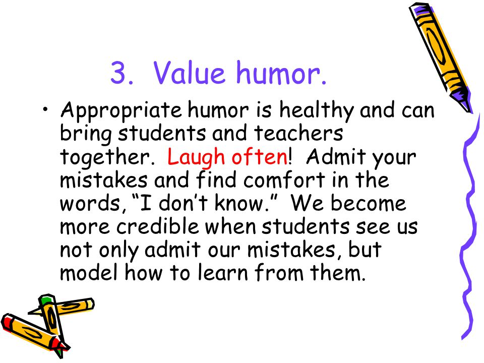 3. Value humor. Appropriate humor is healthy and can bring students and teachers together.