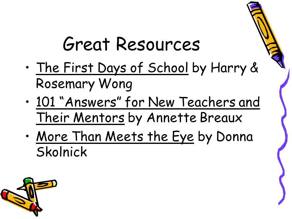 Great Resources The First Days of School by Harry & Rosemary Wong 101 Answers for New Teachers and Their Mentors by Annette Breaux More Than Meets the Eye by Donna Skolnick