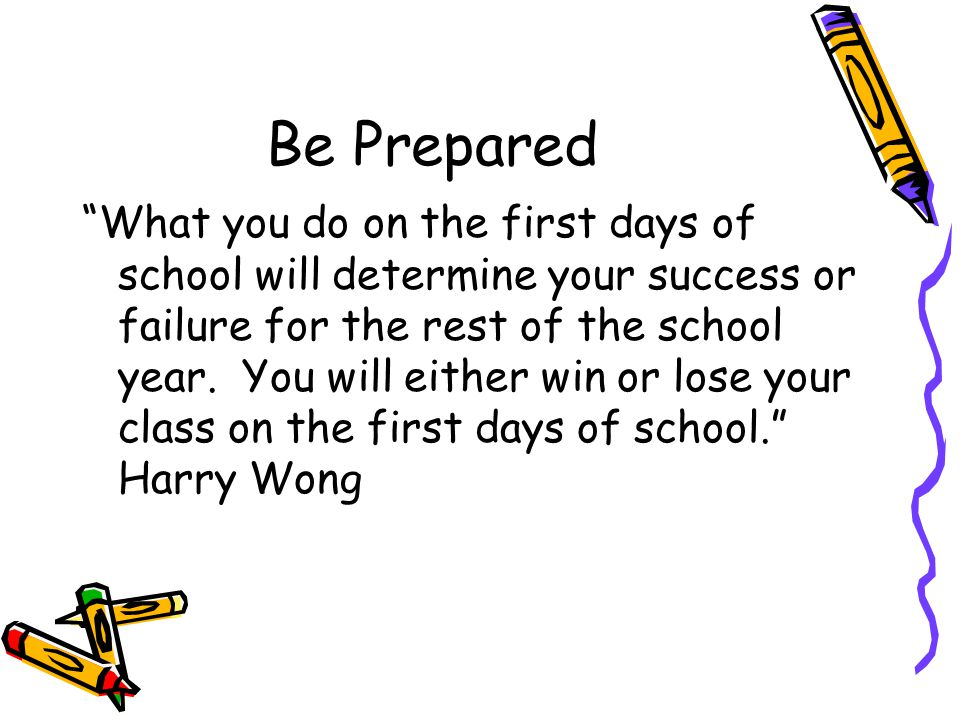 Be Prepared What you do on the first days of school will determine your success or failure for the rest of the school year.