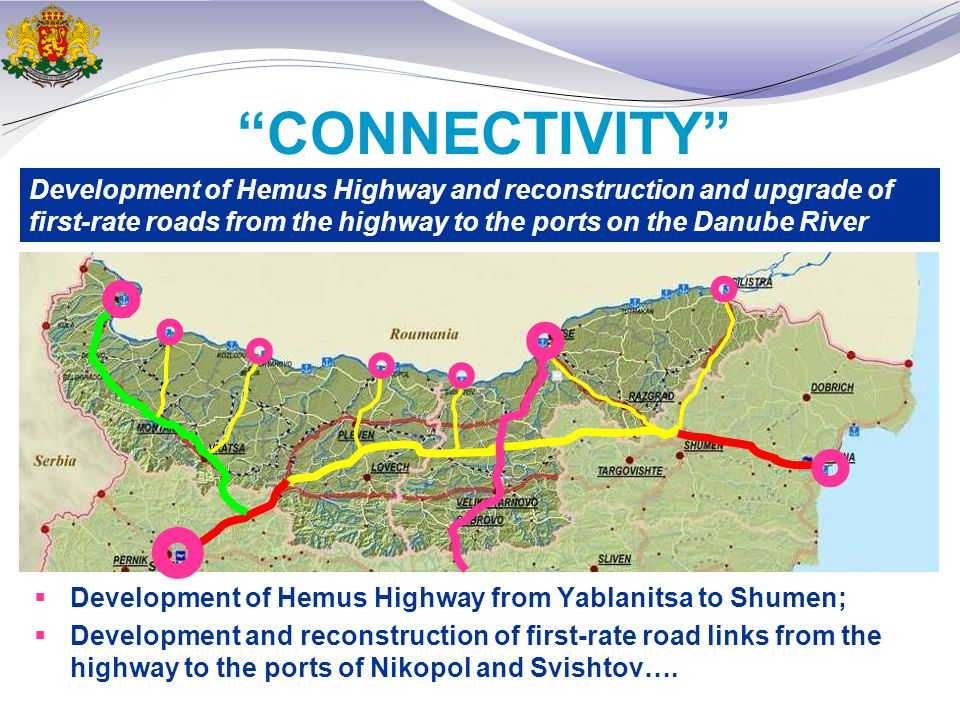 CONNECTIVITY  Development of Hemus Highway from Yablanitsa to Shumen;  Development and reconstruction of first-rate road links from the highway to the ports of Nikopol and Svishtov….
