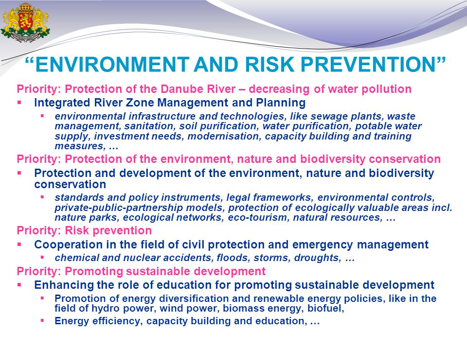 ENVIRONMENT AND RISK PREVENTION Priority: Protection of the Danube River – decreasing of water pollution  Integrated River Zone Management and Planning  environmental infrastructure and technologies, like sewage plants, waste management, sanitation, soil purification, water purification, potable water supply, investment needs, modernisation, capacity building and training measures, … Priority: Protection of the environment, nature and biodiversity conservation  Protection and development of the environment, nature and biodiversity conservation  standards and policy instruments, legal frameworks, environmental controls, private-public-partnership models, protection of ecologically valuable areas incl.