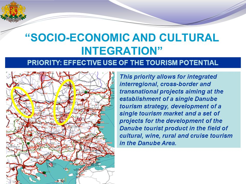 SOCIO-ECONOMIC AND CULTURAL INTEGRATION PRIORITY: EFFECTIVE USE OF THE TOURISM POTENTIAL This priority allows for integrated interregional, cross-border and transnational projects aiming at the establishment of a single Danube tourism strategy, development of a single tourism market and a set of projects for the development of the Danube tourist product in the field of cultural, wine, rural and cruise tourism in the Danube Area.