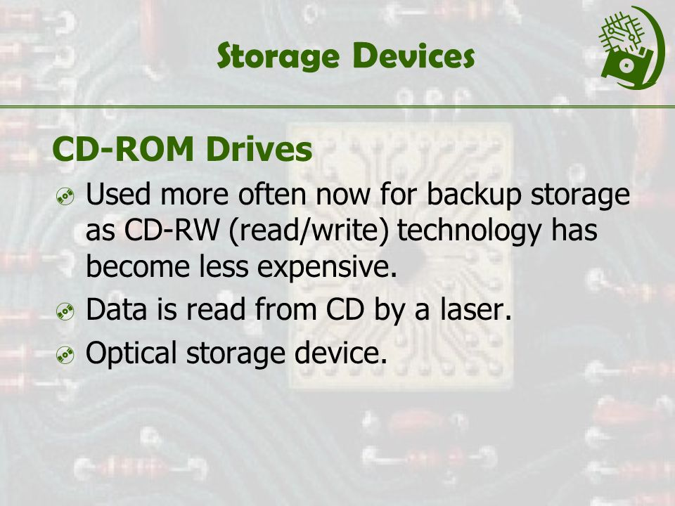 Storage Devices CD-ROM Drives  Used more often now for backup storage as CD-RW (read/write) technology has become less expensive.