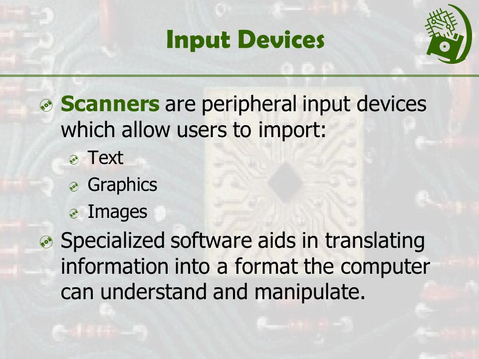 Input Devices  Scanners are peripheral input devices which allow users to import:  Text  Graphics  Images  Specialized software aids in translating information into a format the computer can understand and manipulate.