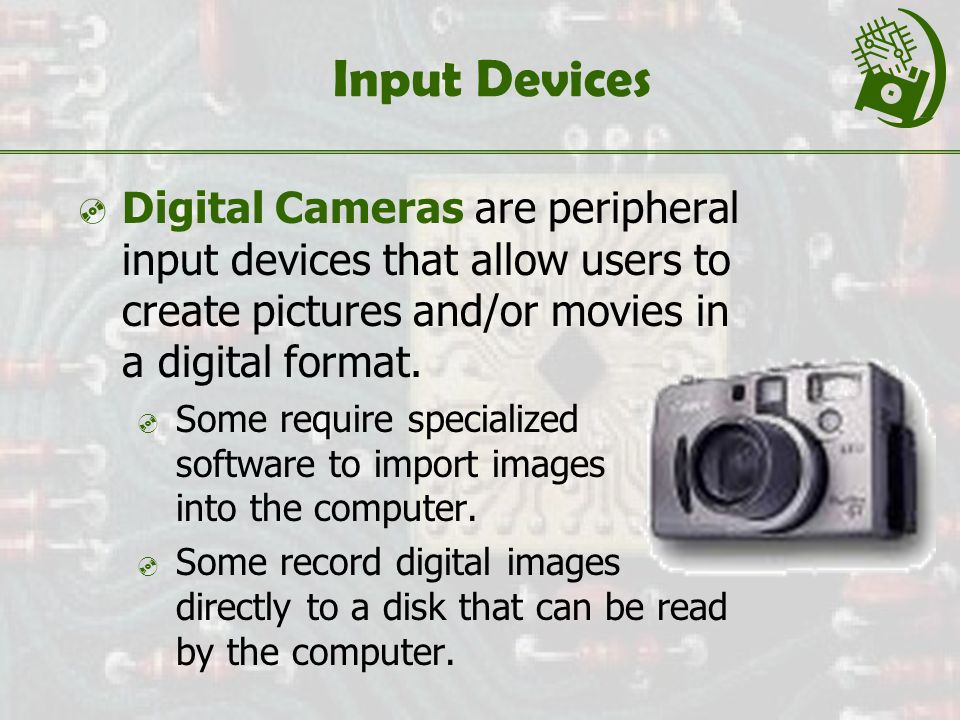 Input Devices  Digital Cameras are peripheral input devices that allow users to create pictures and/or movies in a digital format.