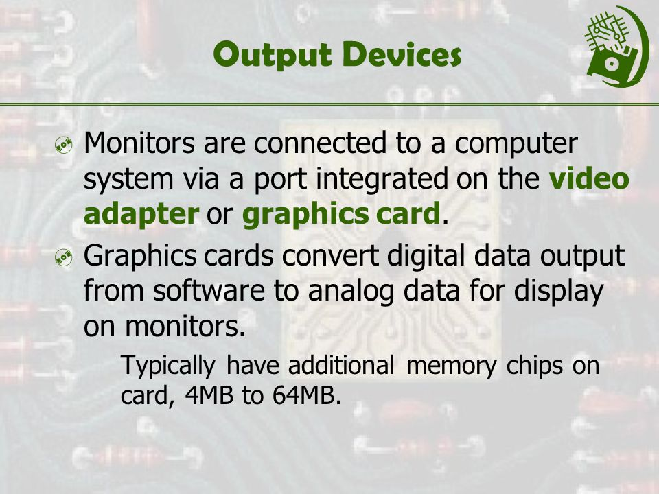 Output Devices  Monitors are connected to a computer system via a port integrated on the video adapter or graphics card.