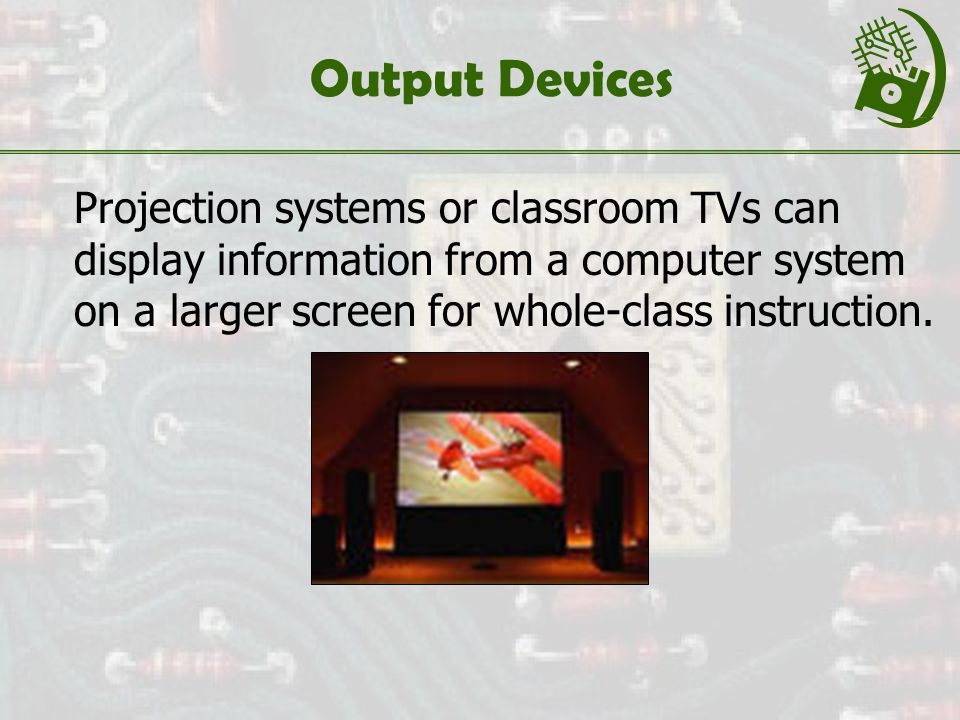 Output Devices Projection systems or classroom TVs can display information from a computer system on a larger screen for whole-class instruction.