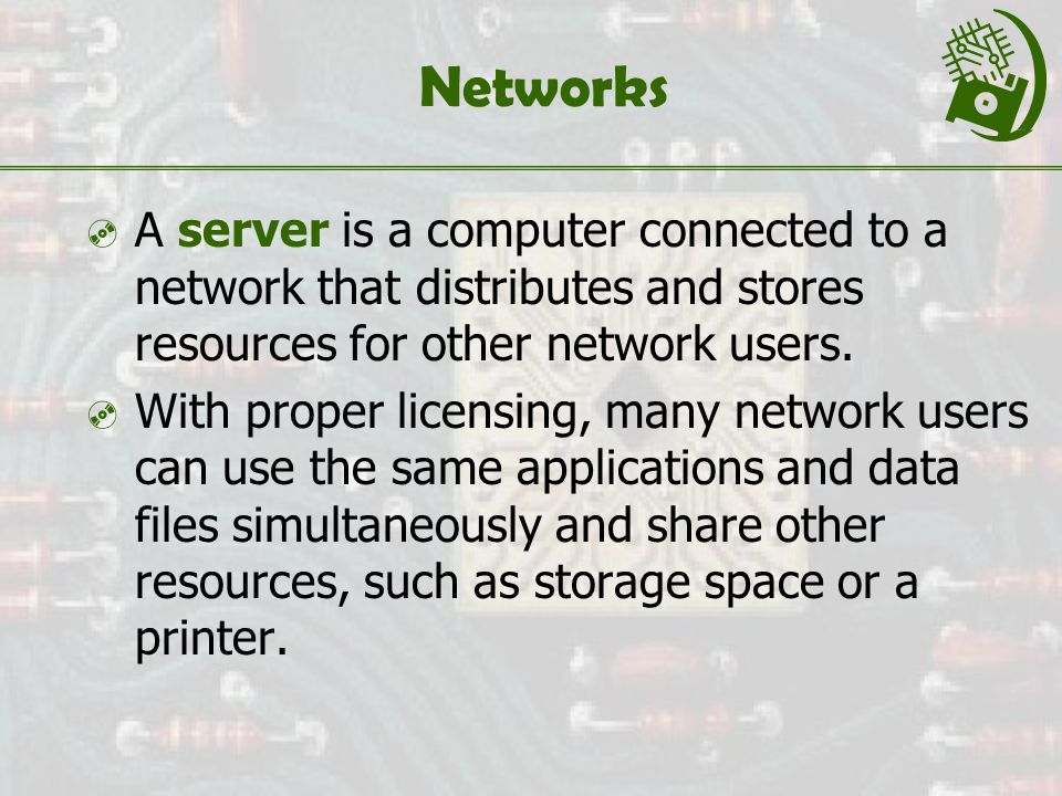 Networks  A server is a computer connected to a network that distributes and stores resources for other network users.