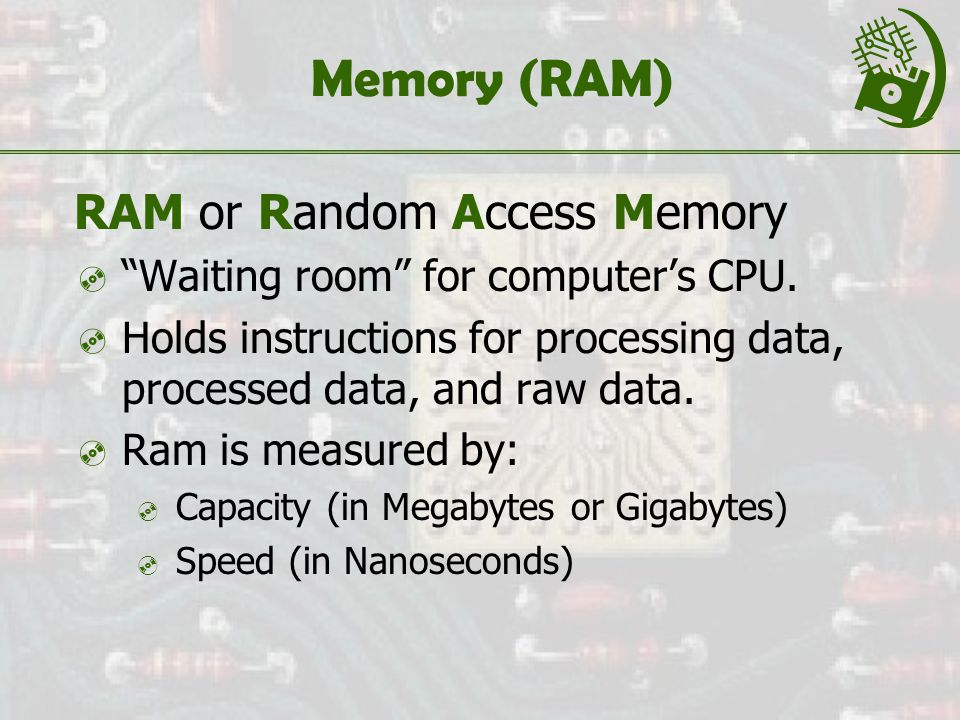 Memory (RAM) RAM or Random Access Memory  Waiting room for computer's CPU.