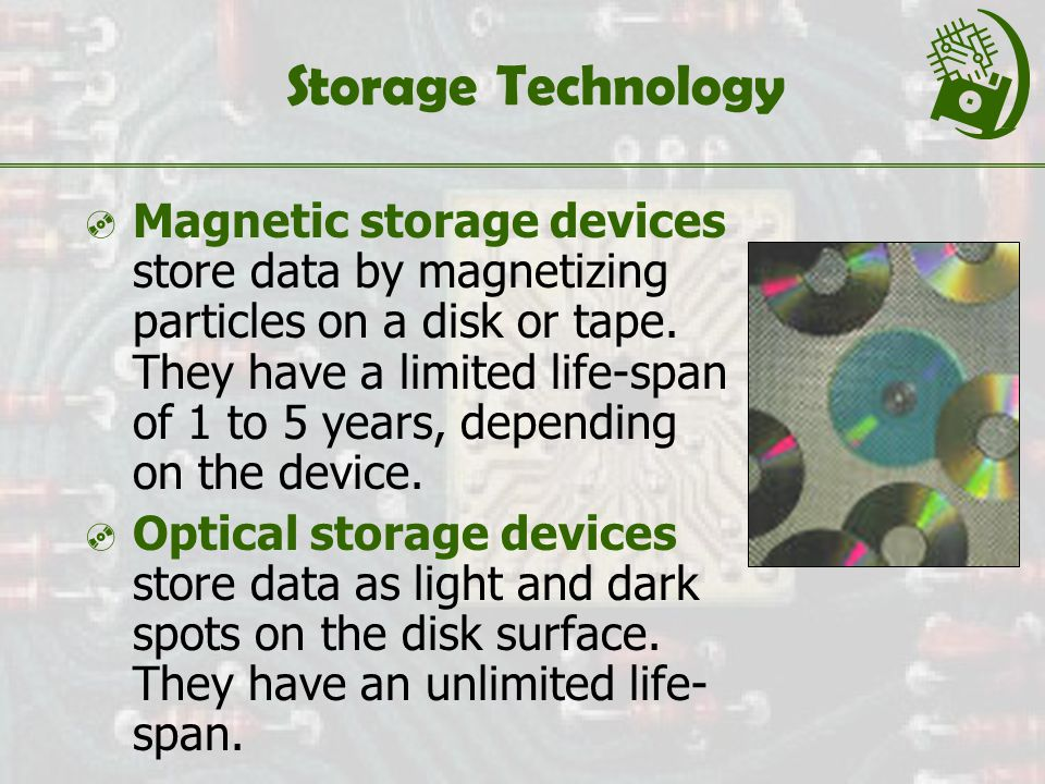 Storage Technology  Magnetic storage devices store data by magnetizing particles on a disk or tape.