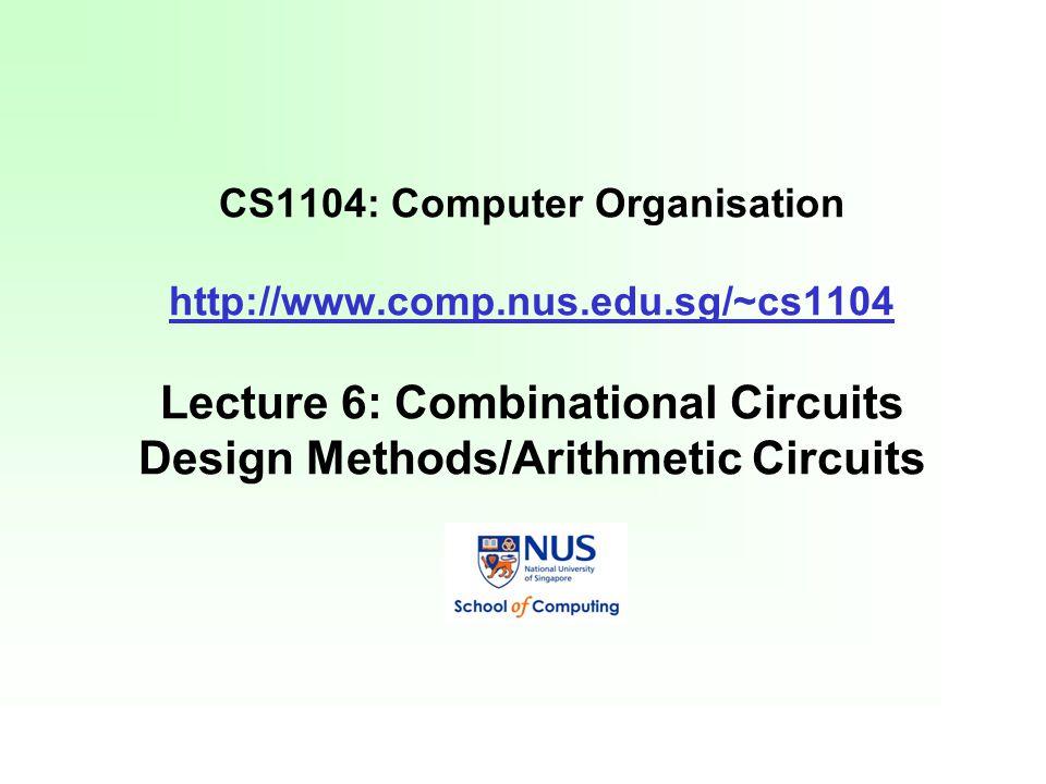 cs1104 computer organisation lecture 6 combinational circuitscs1104 computer organisation lecture 6 combinational circuits design methods arithmetic circuits