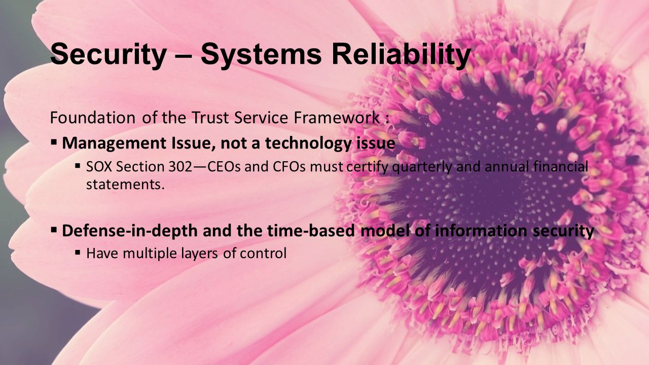 Security – Systems Reliability Foundation of the Trust Service Framework :  Management Issue, not a technology issue  SOX Section 302—CEOs and CFOs must certify quarterly and annual financial statements.