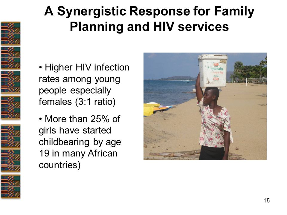 15 A Synergistic Response for Family Planning and HIV services Higher HIV infection rates among young people especially females (3:1 ratio) More than 25% of girls have started childbearing by age 19 in many African countries)