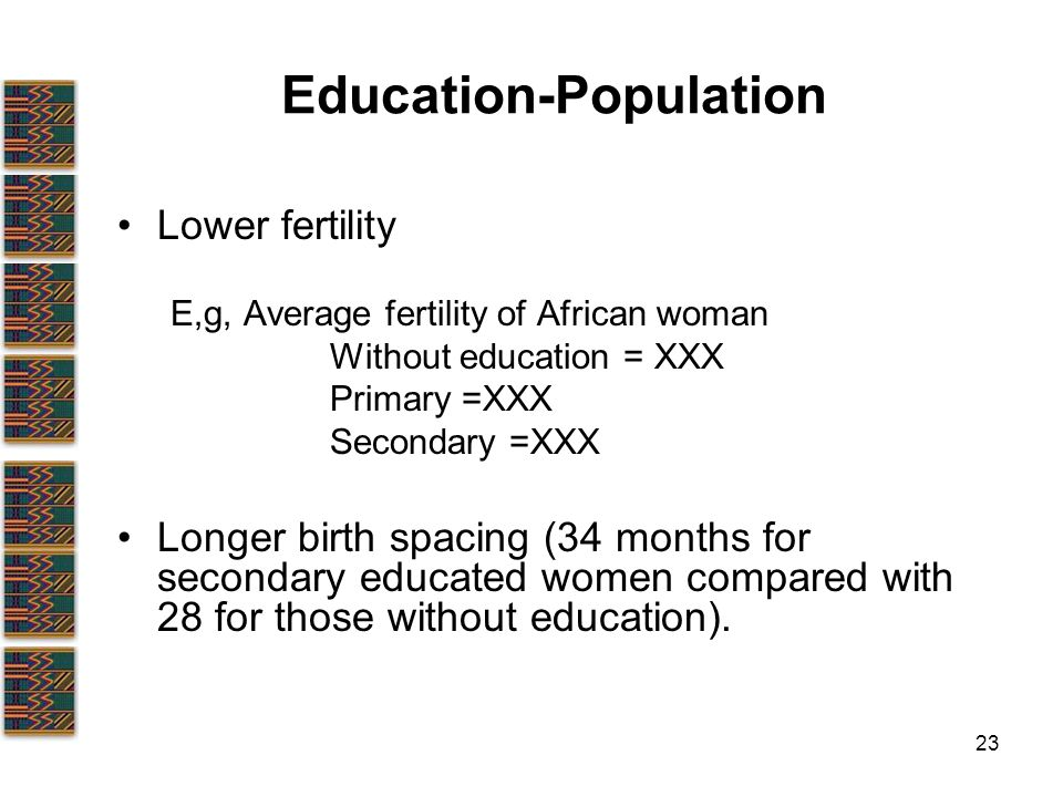 23 Education-Population Lower fertility E,g, Average fertility of African woman Without education = XXX Primary =XXX Secondary =XXX Longer birth spacing (34 months for secondary educated women compared with 28 for those without education).