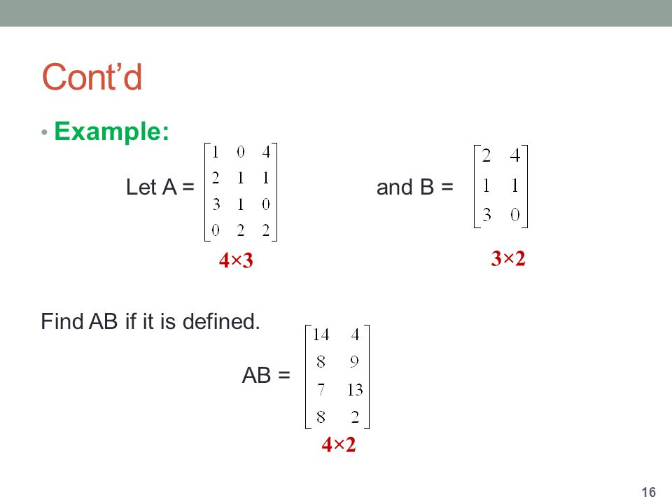 Cont'd Example: Let A = and B = Find AB if it is defined. AB = 16 4×3 3×2 4×2