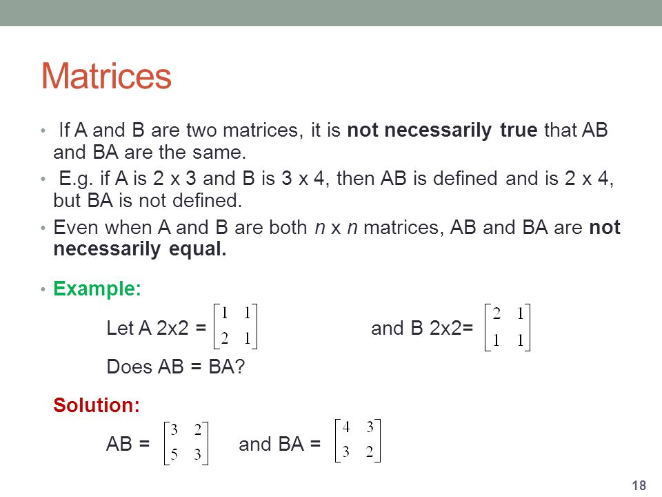 Matrices If A and B are two matrices, it is not necessarily true that AB and BA are the same.