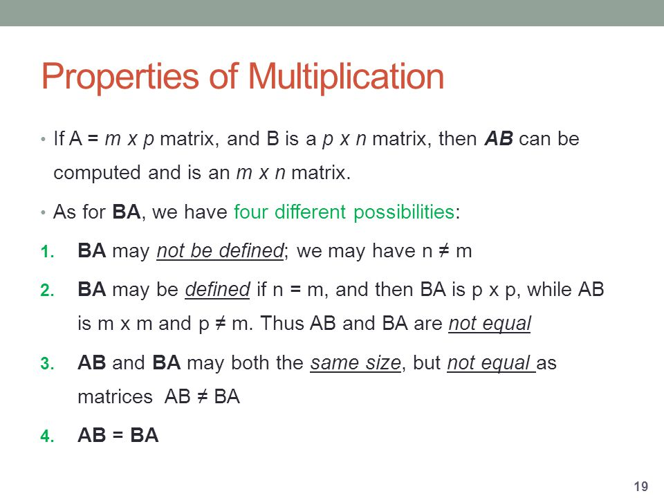 Properties of Multiplication If A = m x p matrix, and B is a p x n matrix, then AB can be computed and is an m x n matrix.