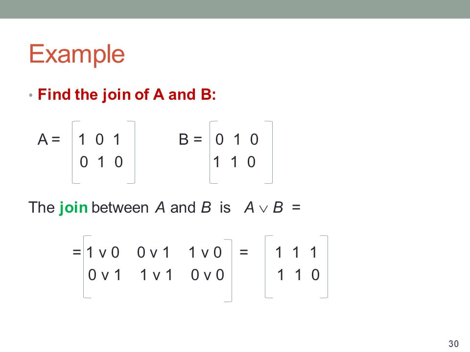 Example Find the join of A and B: A = B = The join between A and B is A  B = = 1 v 0 0 v 1 1 v 0 = v 1 1 v 1 0 v
