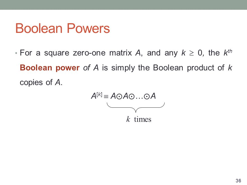 Boolean Powers For a square zero-one matrix A, and any k  0, the k th Boolean power of A is simply the Boolean product of k copies of A.