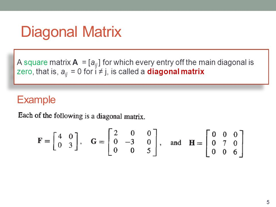 A square matrix A = [a ij ] for which every entry off the main diagonal is zero, that is, a ij = 0 for i ≠ j, is called a diagonal matrix Example Diagonal Matrix 5
