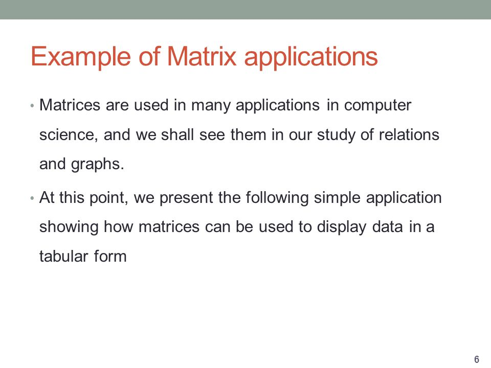 Example of Matrix applications Matrices are used in many applications in computer science, and we shall see them in our study of relations and graphs.