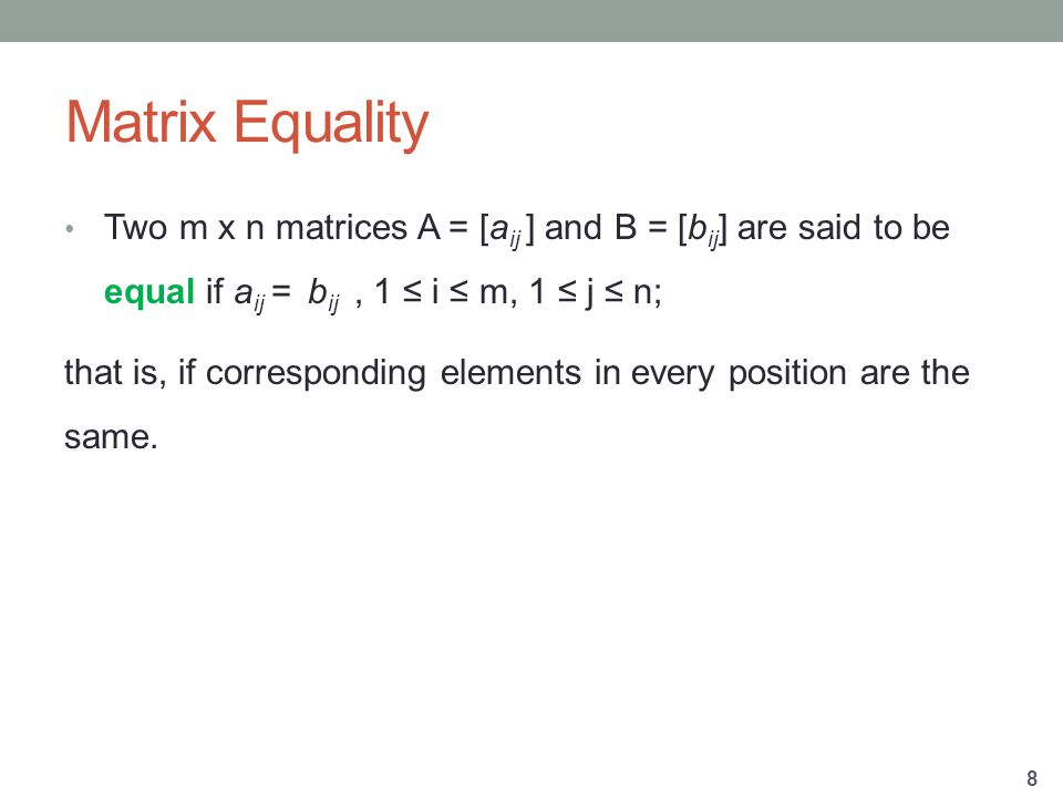 Matrix Equality Two m x n matrices A = [a ij ] and B = [b ij ] are said to be equal if a ij = b ij, 1 ≤ i ≤ m, 1 ≤ j ≤ n; that is, if corresponding elements in every position are the same.