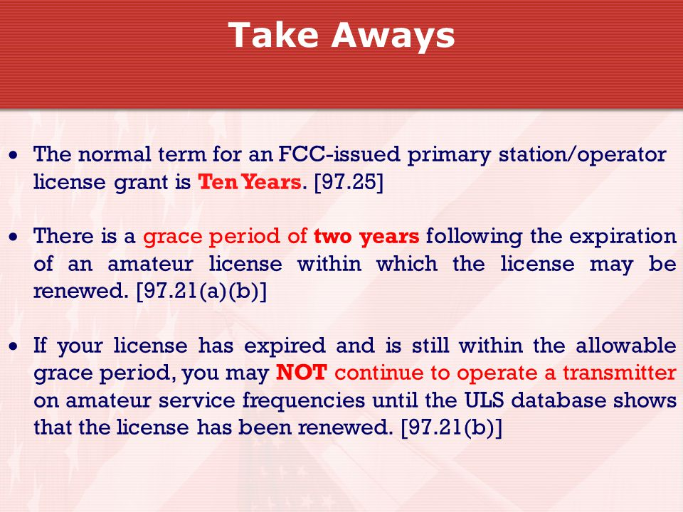 Take Aways  The normal term for an FCC-issued primary station/operator license grant is Ten Years.
