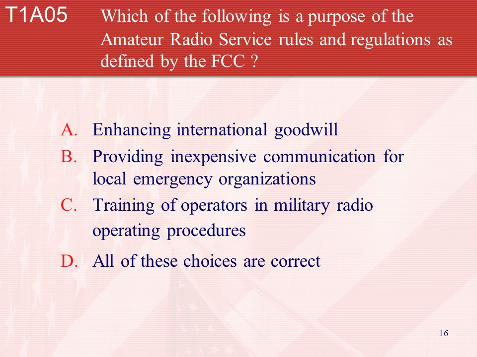16 T1A05 Which of the following is a purpose of the Amateur Radio Service rules and regulations as defined by the FCC .