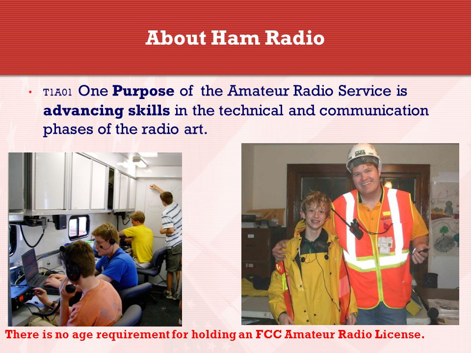 About Ham Radio T1A01 One Purpose of the Amateur Radio Service is advancing skills in the technical and communication phases of the radio art.