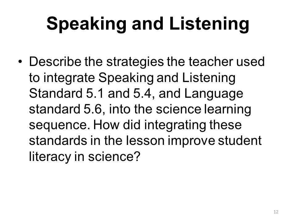 Speaking and Listening Describe the strategies the teacher used to integrate Speaking and Listening Standard 5.1 and 5.4, and Language standard 5.6, into the science learning sequence.