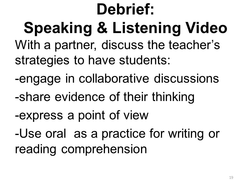 Debrief: Speaking & Listening Video With a partner, discuss the teacher's strategies to have students: -engage in collaborative discussions -share evidence of their thinking -express a point of view -Use oral as a practice for writing or reading comprehension 19