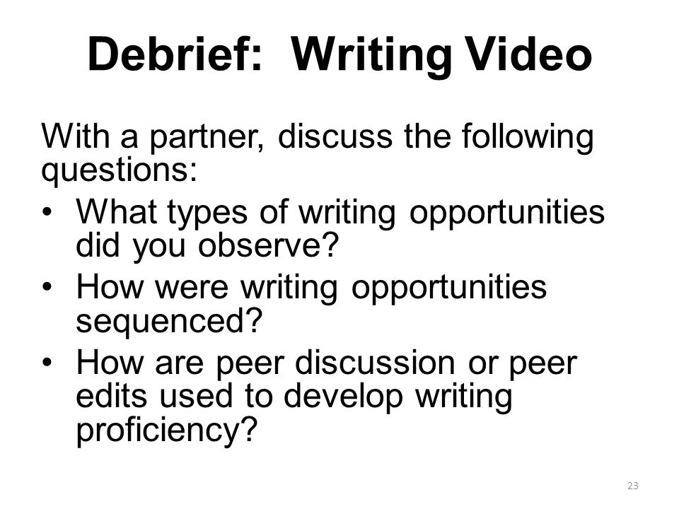 Debrief: Writing Video With a partner, discuss the following questions: What types of writing opportunities did you observe.